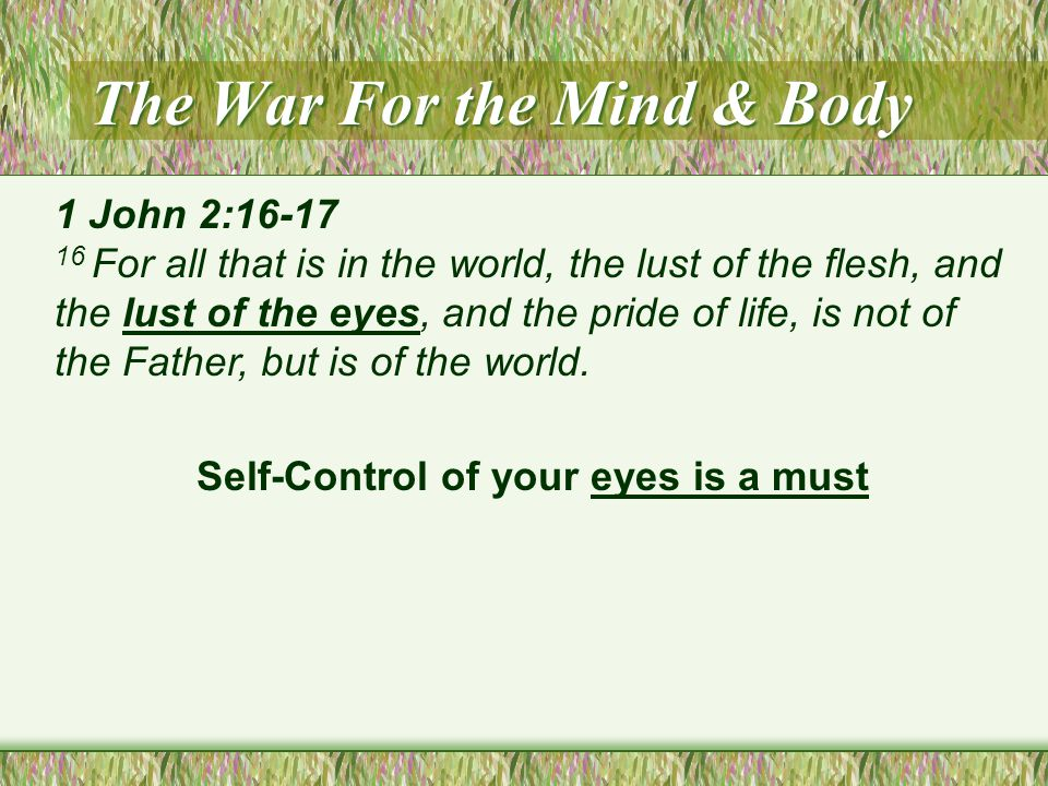 The War For the Mind & Body 1 John 2:16-17 16 For all that is in the world, the lust of the flesh, and the lust of the eyes, and the pride of life, is not of the Father, but is of the world.