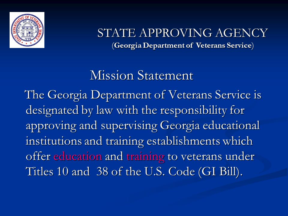 Mission Statement The Georgia Department of Veterans Service is designated by law with the responsibility for approving and supervising Georgia educational institutions and training establishments which offer education and training to veterans under Titles 10 and 38 of the U.S.