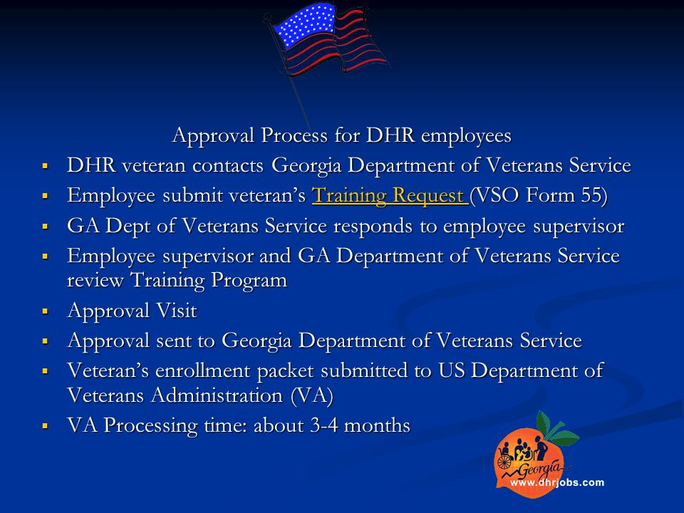 Approval Process for DHR employees  DHR veteran contacts Georgia Department of Veterans Service  Employee submit veteran's Training Request (VSO Form 55) Training Request Training Request  GA Dept of Veterans Service responds to employee supervisor  Employee supervisor and GA Department of Veterans Service review Training Program  Approval Visit  Approval sent to Georgia Department of Veterans Service  Veteran's enrollment packet submitted to US Department of Veterans Administration (VA)  VA Processing time: about 3-4 months