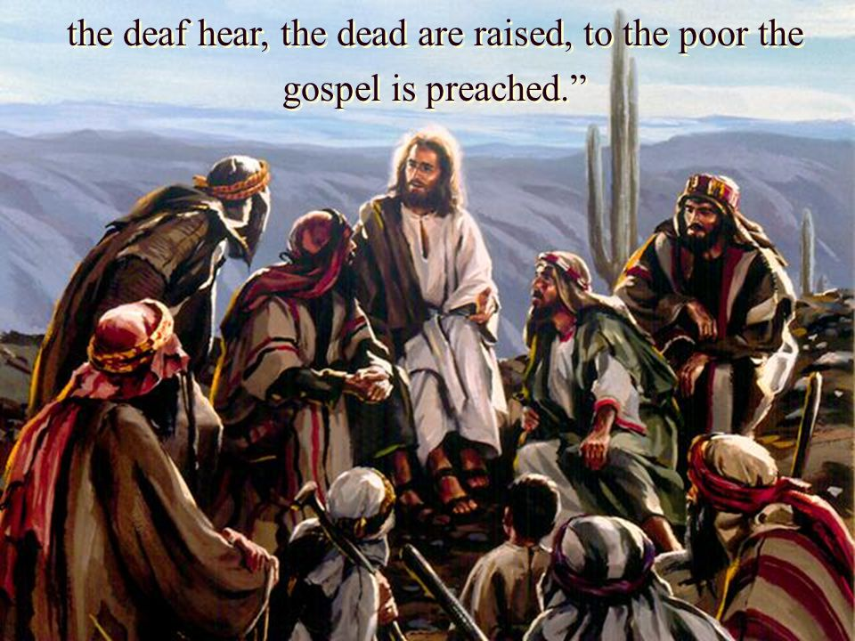 """the deaf hear, the dead are raised, to the poor the gospel is preached."""""""
