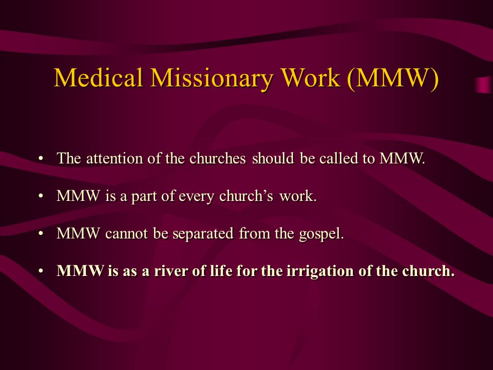 The attention of the churches should be called to MMW. MMW is a part of every church's work. MMW cannot be separated from the gospel. MMW is as a rive