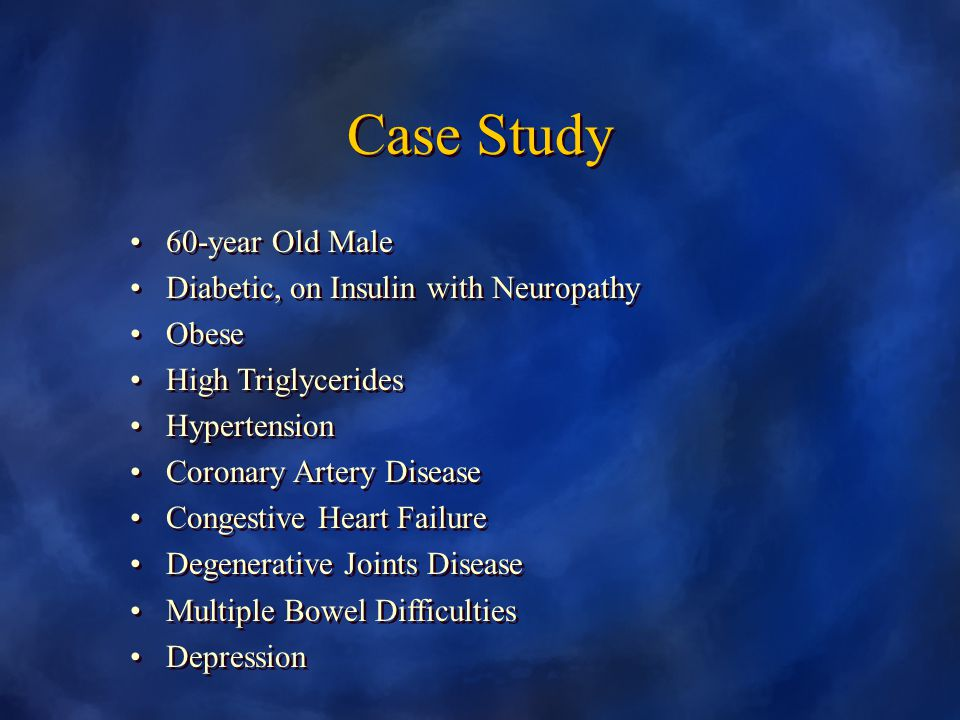 Case Study 60-year Old Male Diabetic, on Insulin with Neuropathy Obese High Triglycerides Hypertension Coronary Artery Disease Congestive Heart Failure Degenerative Joints Disease Multiple Bowel Difficulties Depression 60-year Old Male Diabetic, on Insulin with Neuropathy Obese High Triglycerides Hypertension Coronary Artery Disease Congestive Heart Failure Degenerative Joints Disease Multiple Bowel Difficulties Depression