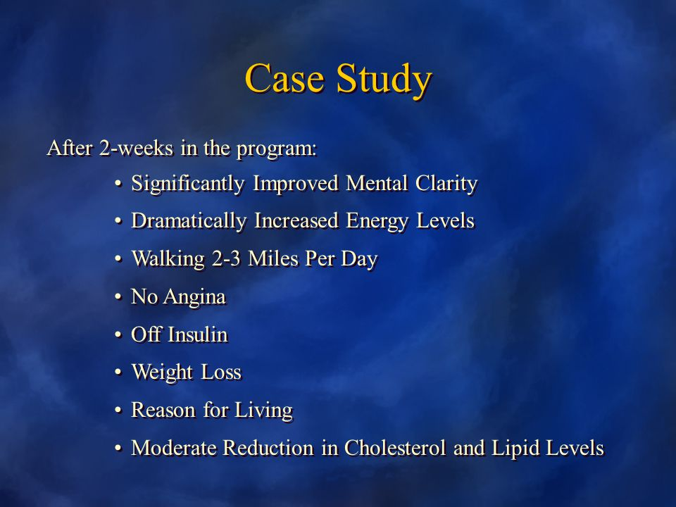 Case Study After 2-weeks in the program: Significantly Improved Mental Clarity Dramatically Increased Energy Levels Walking 2-3 Miles Per Day No Angina Off Insulin Weight Loss Reason for Living Moderate Reduction in Cholesterol and Lipid Levels After 2-weeks in the program: Significantly Improved Mental Clarity Dramatically Increased Energy Levels Walking 2-3 Miles Per Day No Angina Off Insulin Weight Loss Reason for Living Moderate Reduction in Cholesterol and Lipid Levels