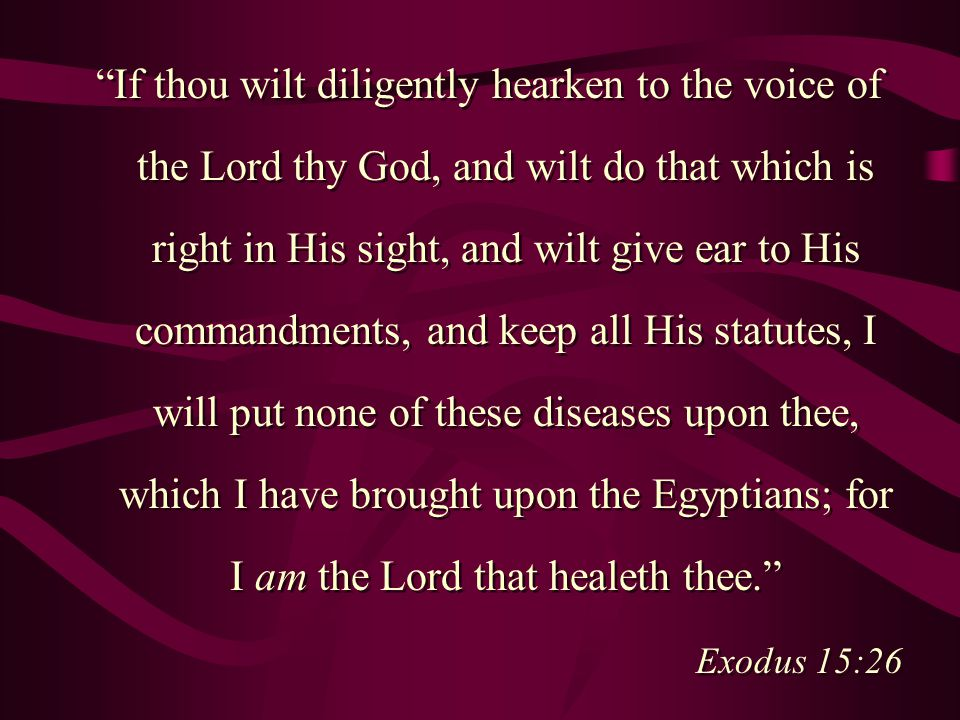 If thou wilt diligently hearken to the voice of the Lord thy God, and wilt do that which is right in His sight, and wilt give ear to His commandments, and keep all His statutes, I will put none of these diseases upon thee, which I have brought upon the Egyptians; for I am the Lord that healeth thee. Exodus 15:26 If thou wilt diligently hearken to the voice of the Lord thy God, and wilt do that which is right in His sight, and wilt give ear to His commandments, and keep all His statutes, I will put none of these diseases upon thee, which I have brought upon the Egyptians; for I am the Lord that healeth thee. Exodus 15:26