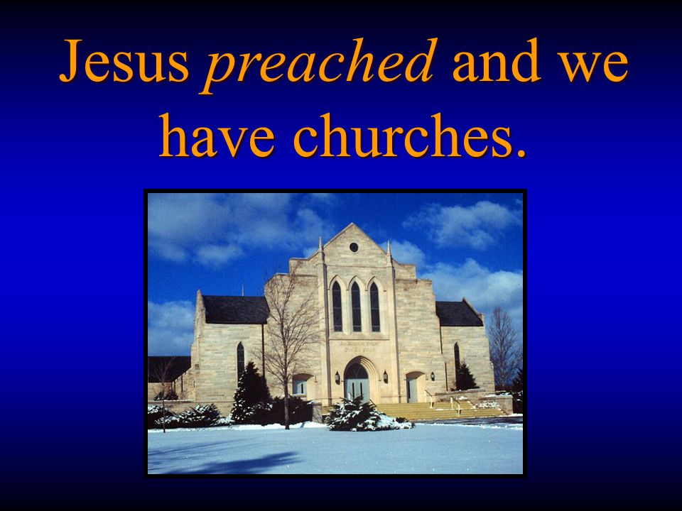 Jesus preached and we have churches.