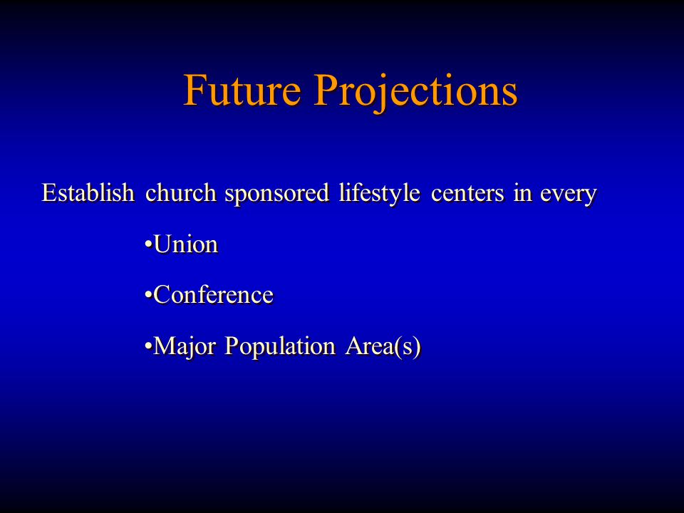 Establish church sponsored lifestyle centers in every Union Conference Major Population Area(s) Establish church sponsored lifestyle centers in every Union Conference Major Population Area(s) Future Projections