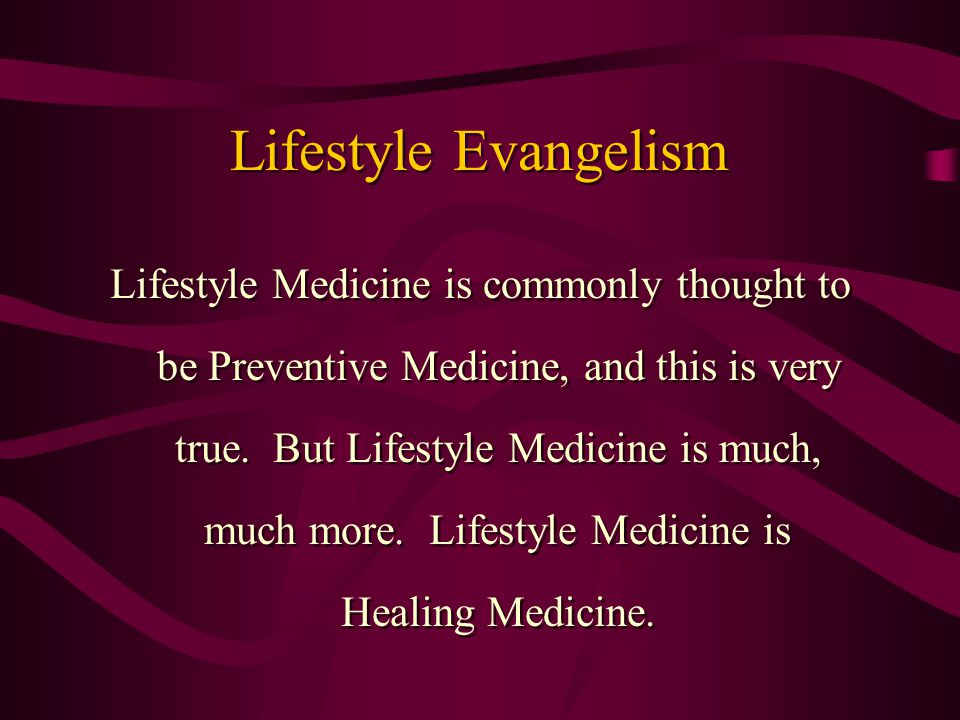 Lifestyle Evangelism Lifestyle Medicine is commonly thought to be Preventive Medicine, and this is very true. But Lifestyle Medicine is much, much mor