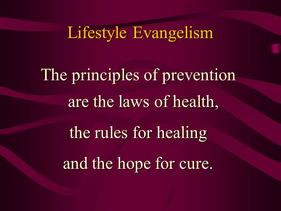 Lifestyle Evangelism The principles of prevention are the laws of health, the rules for healing and the hope for cure. The principles of prevention ar