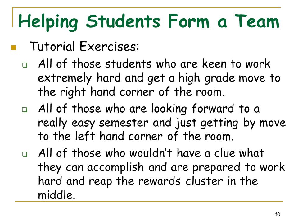 10 Helping Students Form a Team Tutorial Exercises:  All of those students who are keen to work extremely hard and get a high grade move to the right