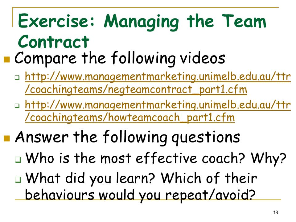 13 Exercise: Managing the Team Contract Compare the following videos  http://www.managementmarketing.unimelb.edu.au/ttr /coachingteams/negteamcontrac