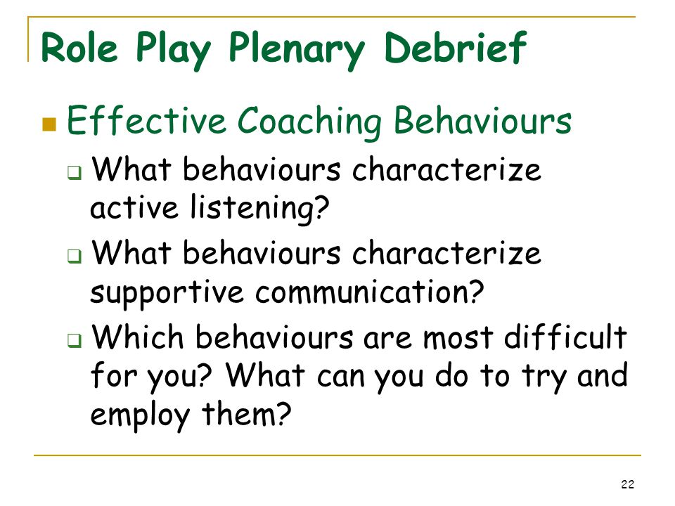 22 Role Play Plenary Debrief Effective Coaching Behaviours  What behaviours characterize active listening?  What behaviours characterize supportive