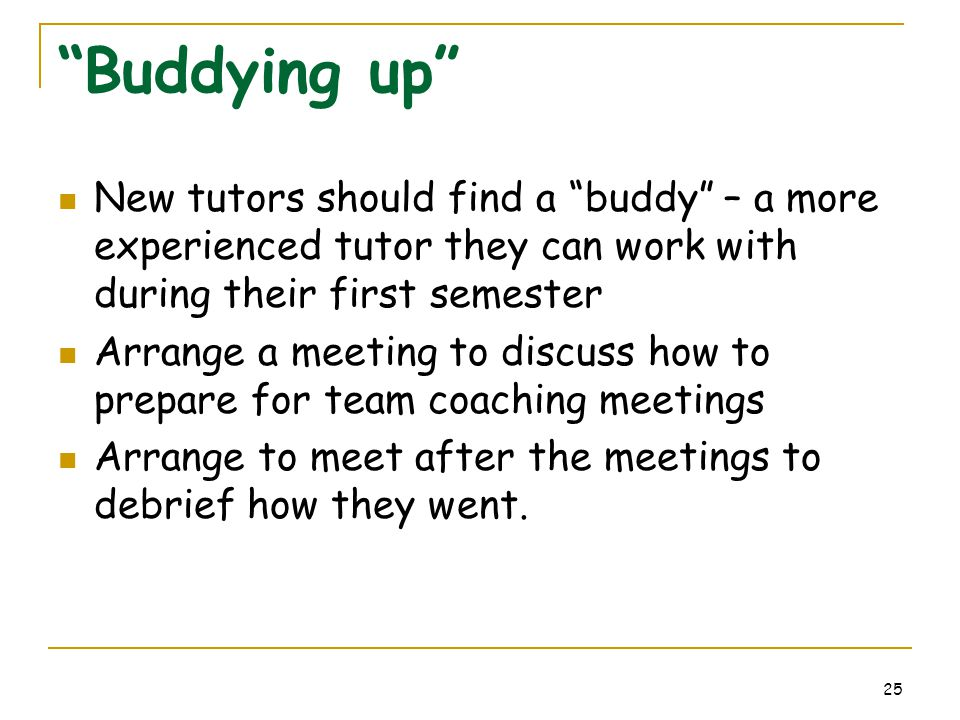 "25 ""Buddying up"" New tutors should find a ""buddy"" – a more experienced tutor they can work with during their first semester Arrange a meeting to discu"