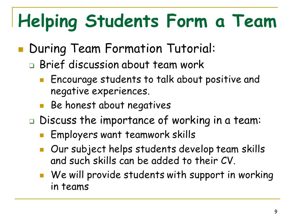 9 Helping Students Form a Team During Team Formation Tutorial:  Brief discussion about team work Encourage students to talk about positive and negati