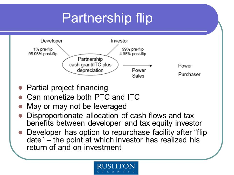 Partnership flip Partial project financing Can monetize both PTC and ITC May or may not be leveraged Disproportionate allocation of cash flows and tax benefits between developer and tax equity investor Developer has option to repurchase facility after flip date – the point at which investor has realized his return of and on investment