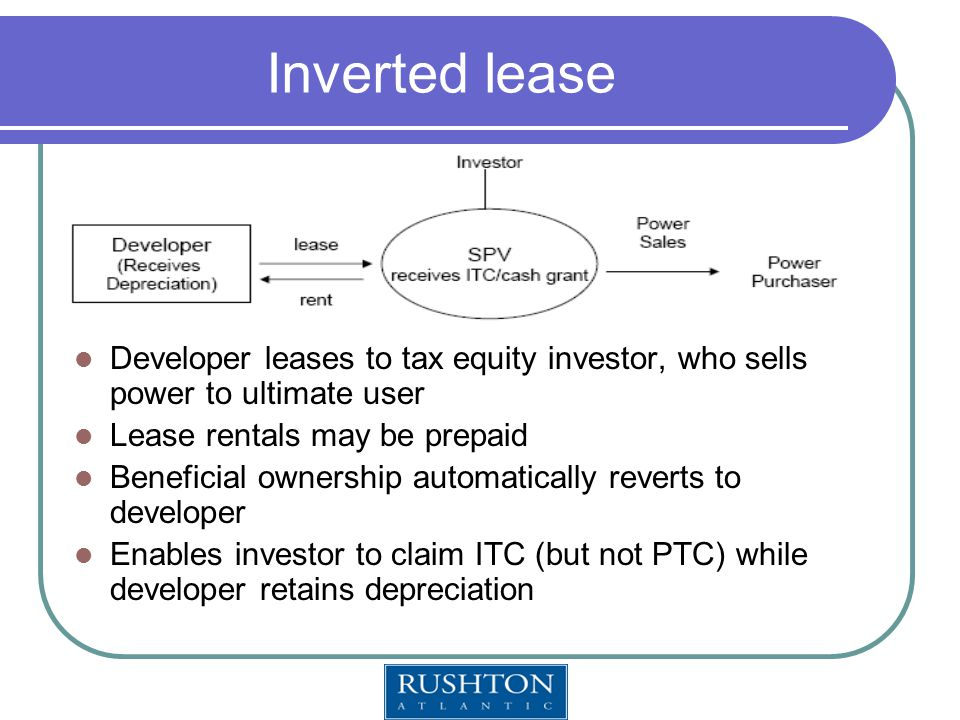 Inverted lease Developer leases to tax equity investor, who sells power to ultimate user Lease rentals may be prepaid Beneficial ownership automatically reverts to developer Enables investor to claim ITC (but not PTC) while developer retains depreciation