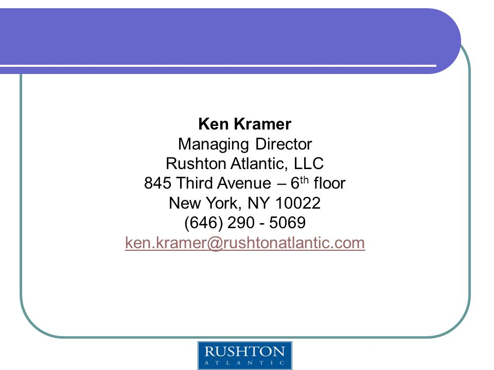 Ken Kramer Managing Director Rushton Atlantic, LLC 845 Third Avenue – 6 th floor New York, NY 10022 (646) 290 - 5069 ken.kramer@rushtonatlantic.com