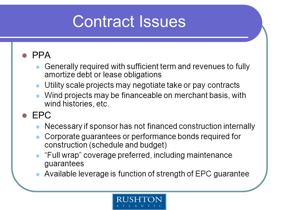 Contract Issues PPA Generally required with sufficient term and revenues to fully amortize debt or lease obligations Utility scale projects may negotiate take or pay contracts Wind projects may be financeable on merchant basis, with wind histories, etc.
