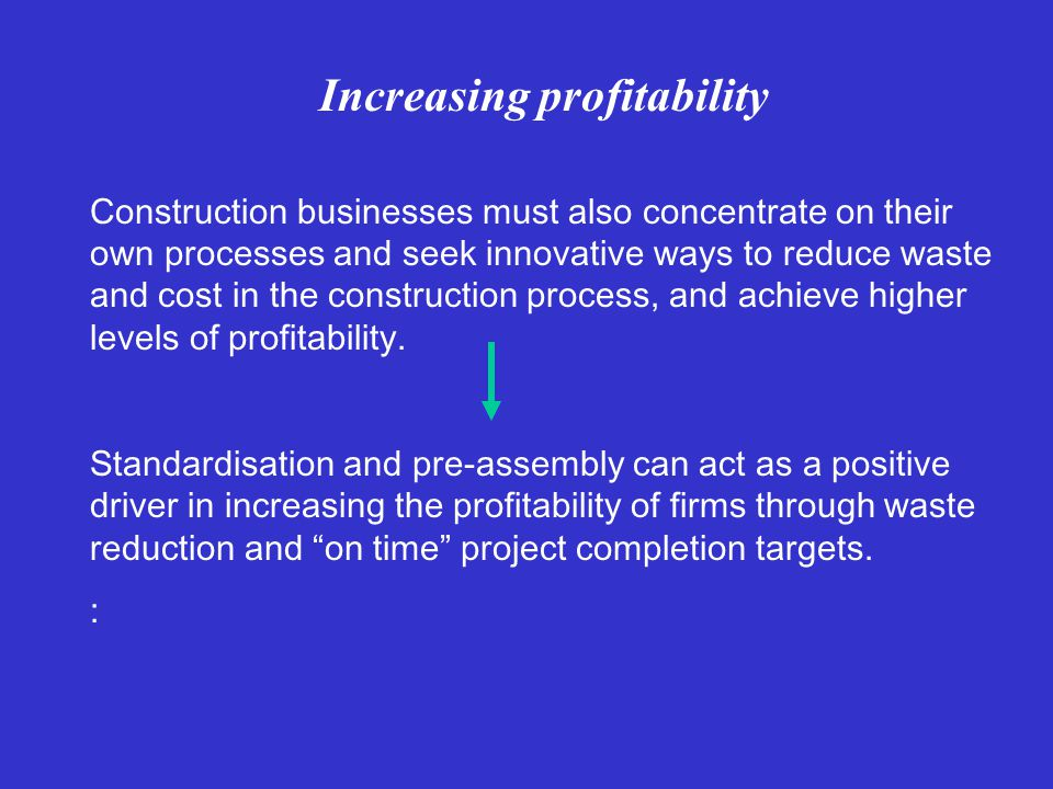 Increasing profitability Construction businesses must also concentrate on their own processes and seek innovative ways to reduce waste and cost in the construction process, and achieve higher levels of profitability.
