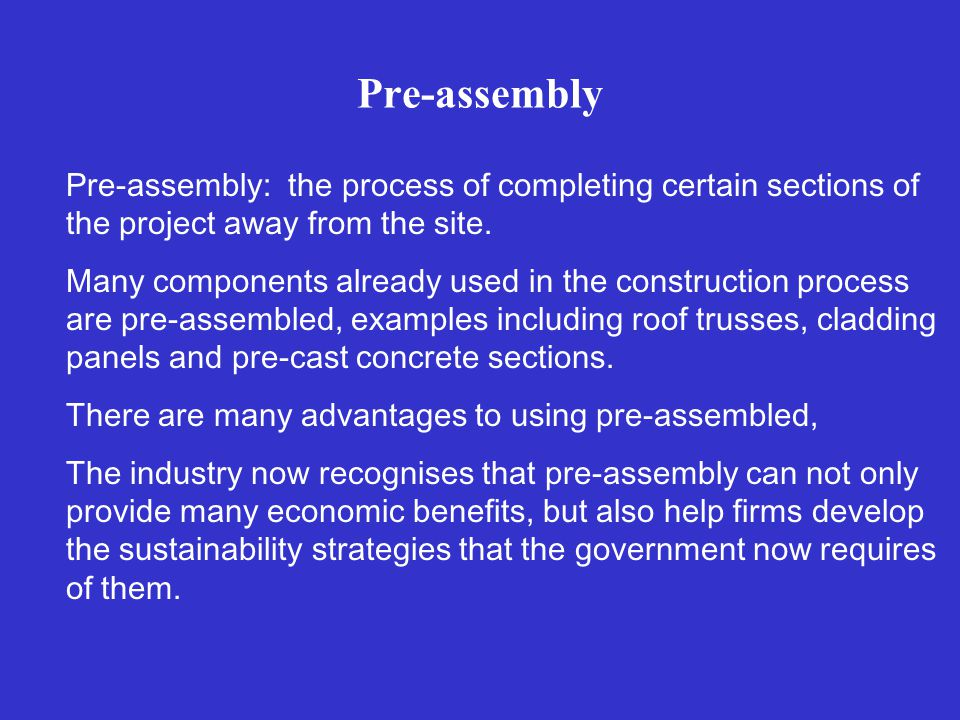 Pre-assembly Pre-assembly: the process of completing certain sections of the project away from the site.