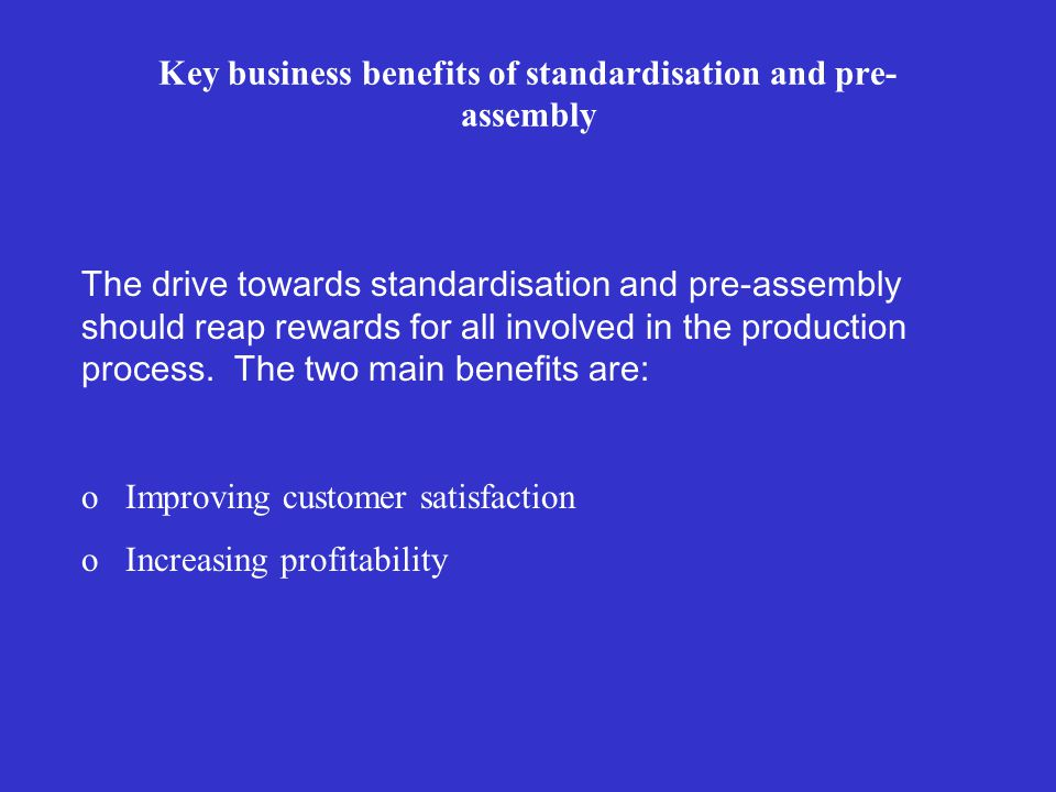 Key business benefits of standardisation and pre- assembly The drive towards standardisation and pre-assembly should reap rewards for all involved in the production process.