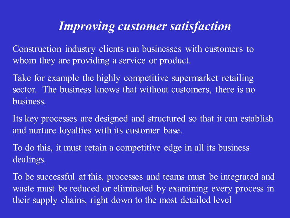 Improving customer satisfaction Construction industry clients run businesses with customers to whom they are providing a service or product.