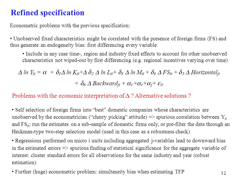 12 Refined specification Econometric problems with the previous specification: Unobserved fixed characteristics might be correlated with the presence of foreign firms (FS) and thus generate an endogeneity bias: first differencing every variable Include in any case time-, region and industry fixed effects to account for other unobserved characteristics not wiped-out by first differencing (e.g.