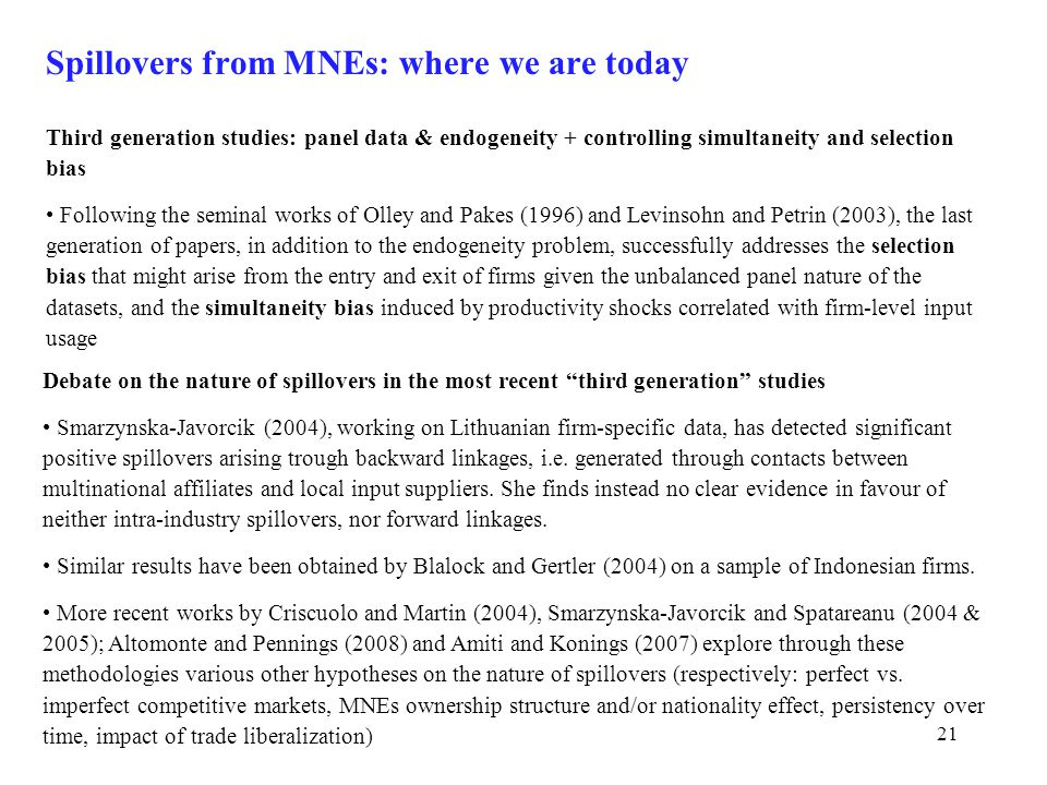 21 Spillovers from MNEs: where we are today Third generation studies: panel data & endogeneity + controlling simultaneity and selection bias Following the seminal works of Olley and Pakes (1996) and Levinsohn and Petrin (2003), the last generation of papers, in addition to the endogeneity problem, successfully addresses the selection bias that might arise from the entry and exit of firms given the unbalanced panel nature of the datasets, and the simultaneity bias induced by productivity shocks correlated with firm-level input usage Debate on the nature of spillovers in the most recent third generation studies Smarzynska-Javorcik (2004), working on Lithuanian firm-specific data, has detected significant positive spillovers arising trough backward linkages, i.e.
