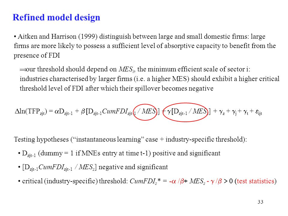 33 Refined model design Testing hypotheses ( instantaneous learning case + industry-specific threshold): D zjt-1 (dummy = 1 if MNEs entry at time t-1) positive and significant [D zjt-1 CumFDI zjt-1 / MES z ] negative and significant critical (industry-specific) threshold: CumFDI z * = -  /  MES z -  /   test statistics) Aitken and Harrison (1999) distinguish between large and small domestic firms: large firms are more likely to possess a sufficient level of absorptive capacity to benefit from the presence of FDI  our threshold should depend on MES i, the minimum efficient scale of sector i: industries characterised by larger firms (i.e.