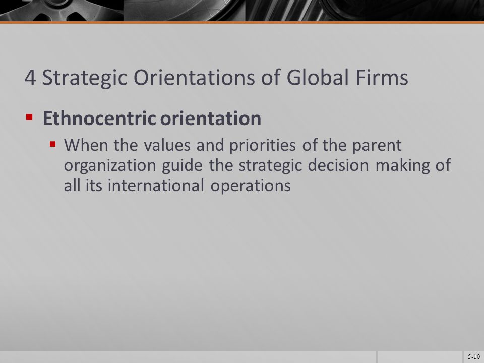 5-10 4 Strategic Orientations of Global Firms  Ethnocentric orientation  When the values and priorities of the parent organization guide the strategic decision making of all its international operations