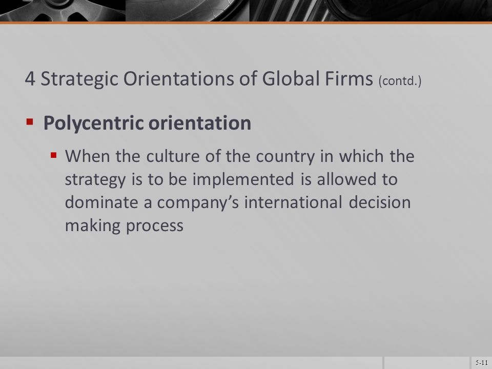 5-11 4 Strategic Orientations of Global Firms (contd.)  Polycentric orientation  When the culture of the country in which the strategy is to be implemented is allowed to dominate a company's international decision making process