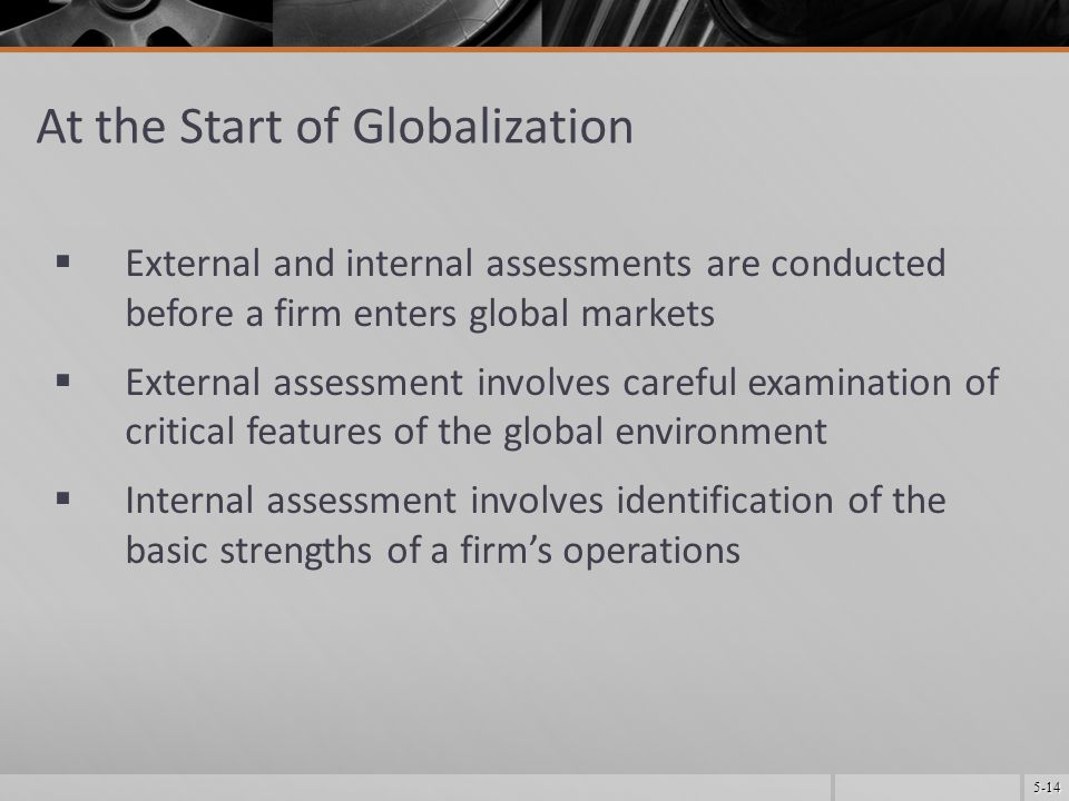 5-14 At the Start of Globalization  External and internal assessments are conducted before a firm enters global markets  External assessment involves careful examination of critical features of the global environment  Internal assessment involves identification of the basic strengths of a firm's operations