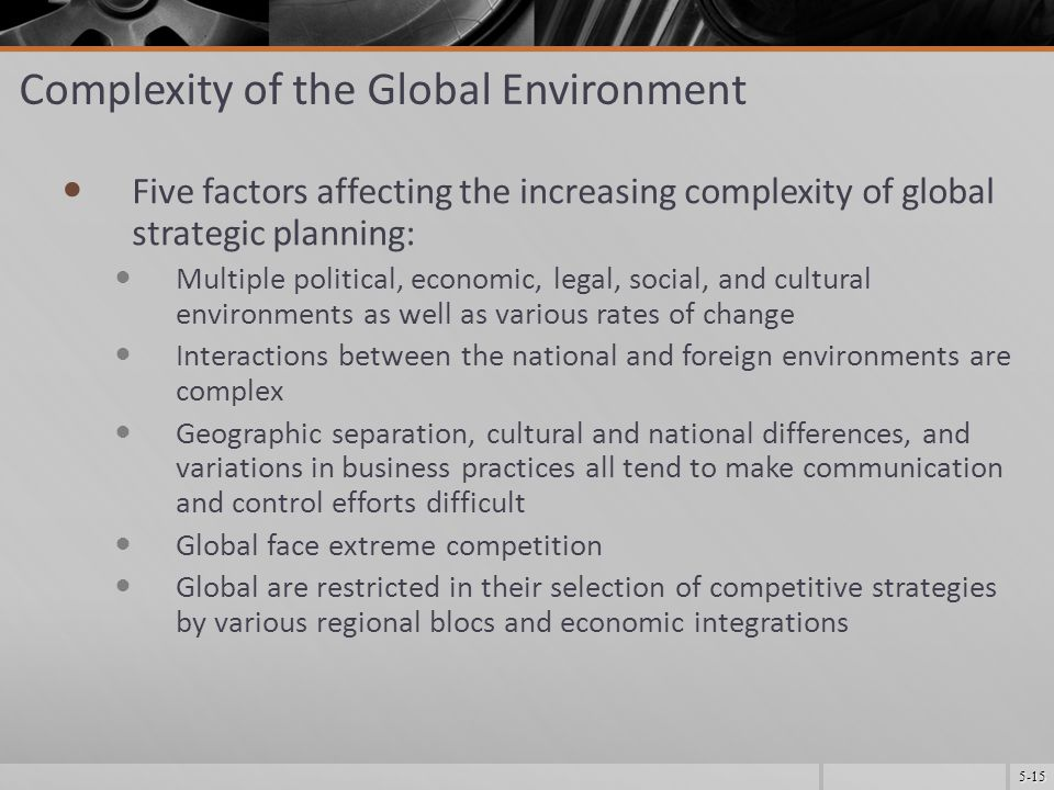5-15 Complexity of the Global Environment Five factors affecting the increasing complexity of global strategic planning: Multiple political, economic, legal, social, and cultural environments as well as various rates of change Interactions between the national and foreign environments are complex Geographic separation, cultural and national differences, and variations in business practices all tend to make communication and control efforts difficult Global face extreme competition Global are restricted in their selection of competitive strategies by various regional blocs and economic integrations