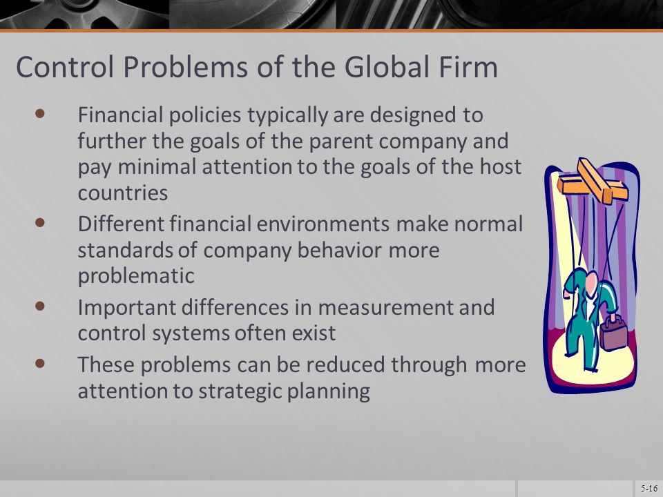 5-16 Control Problems of the Global Firm Financial policies typically are designed to further the goals of the parent company and pay minimal attention to the goals of the host countries Different financial environments make normal standards of company behavior more problematic Important differences in measurement and control systems often exist These problems can be reduced through more attention to strategic planning