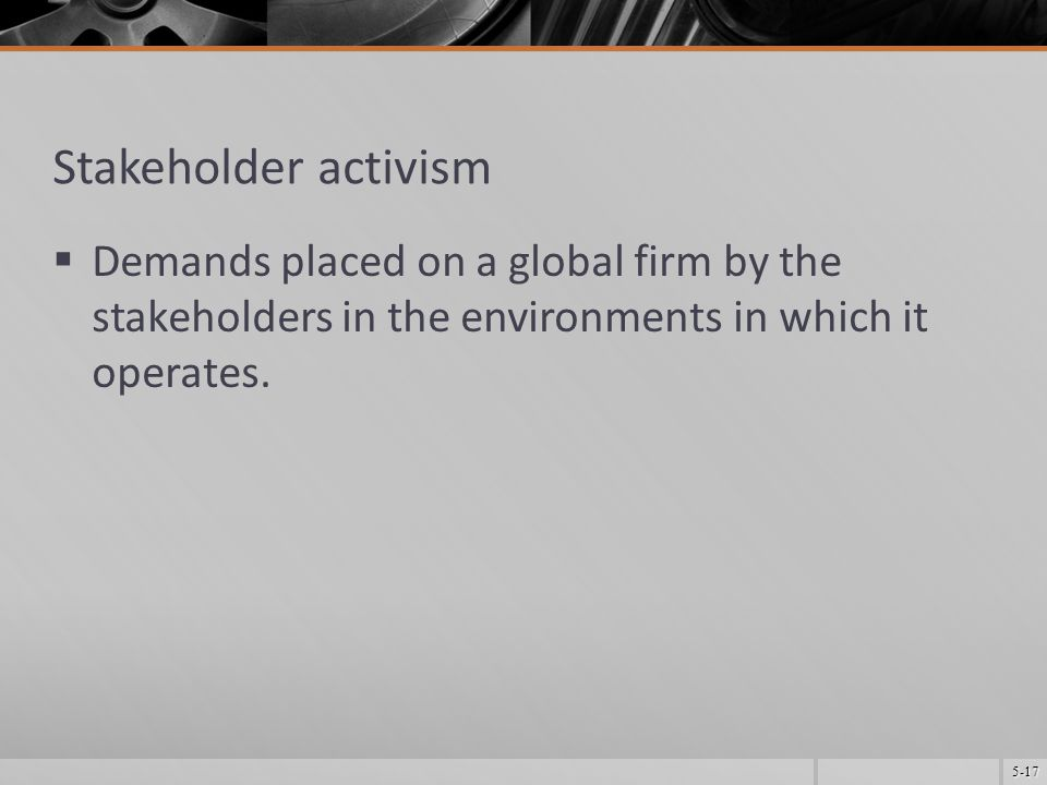 5-17 Stakeholder activism  Demands placed on a global firm by the stakeholders in the environments in which it operates.