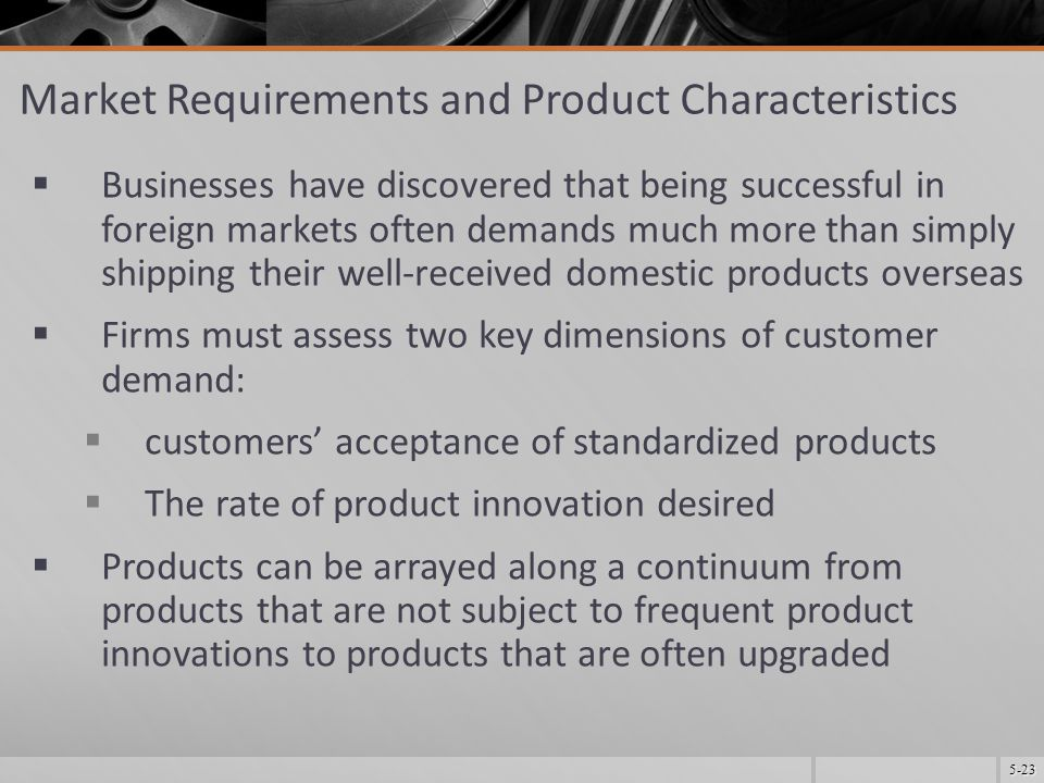 5-23 Market Requirements and Product Characteristics  Businesses have discovered that being successful in foreign markets often demands much more than simply shipping their well-received domestic products overseas  Firms must assess two key dimensions of customer demand:  customers' acceptance of standardized products  The rate of product innovation desired  Products can be arrayed along a continuum from products that are not subject to frequent product innovations to products that are often upgraded