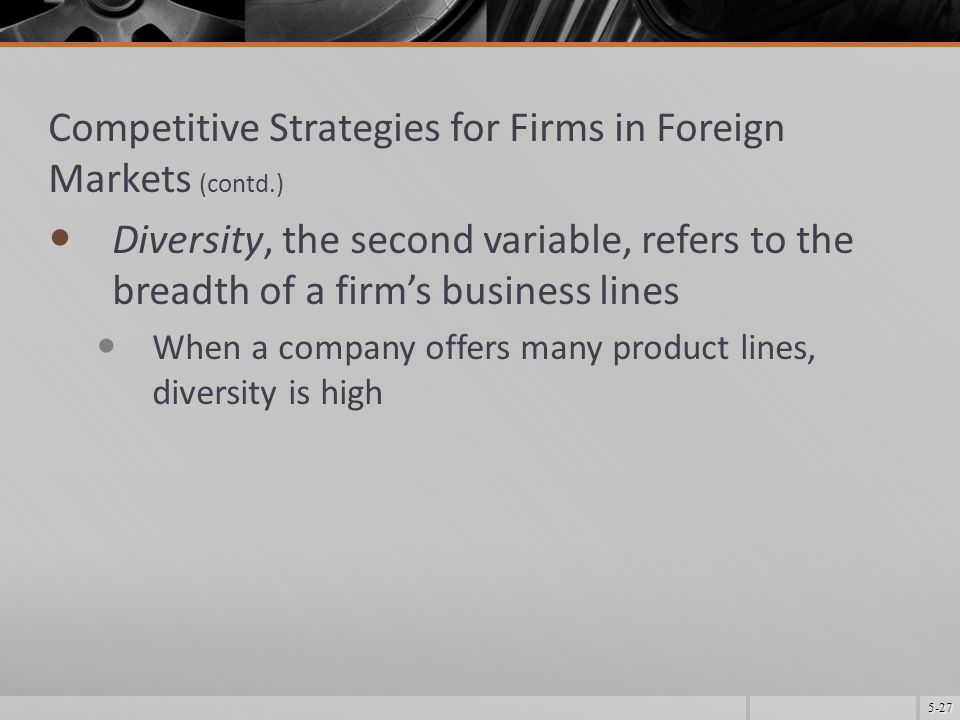 5-27 Competitive Strategies for Firms in Foreign Markets (contd.) Diversity, the second variable, refers to the breadth of a firm's business lines When a company offers many product lines, diversity is high