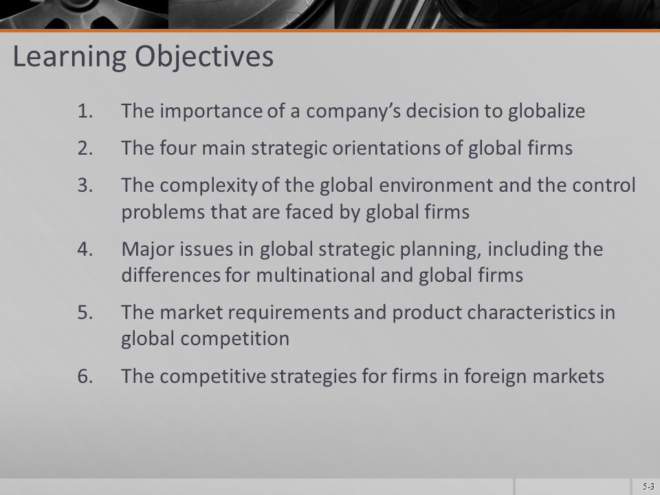 5-3 Learning Objectives 1.The importance of a company's decision to globalize 2.The four main strategic orientations of global firms 3.The complexity of the global environment and the control problems that are faced by global firms 4.Major issues in global strategic planning, including the differences for multinational and global firms 5.The market requirements and product characteristics in global competition 6.The competitive strategies for firms in foreign markets
