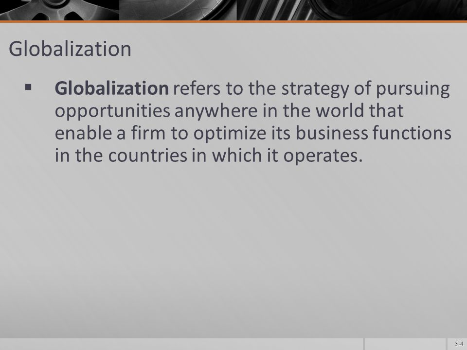 5-5 Globalization (contd.)  Awareness of the strategic opportunities faced by global corporations and of the threats posed to them is important to planners in almost every domestic U.S.