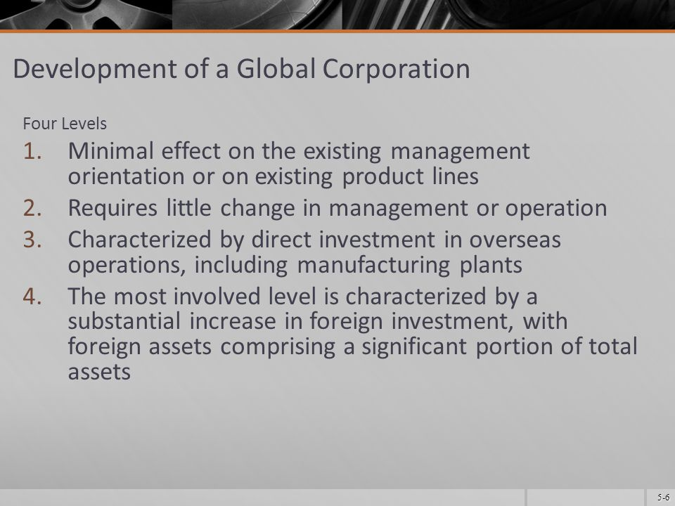 5-6 Development of a Global Corporation Four Levels 1.Minimal effect on the existing management orientation or on existing product lines 2.Requires little change in management or operation 3.Characterized by direct investment in overseas operations, including manufacturing plants 4.The most involved level is characterized by a substantial increase in foreign investment, with foreign assets comprising a significant portion of total assets