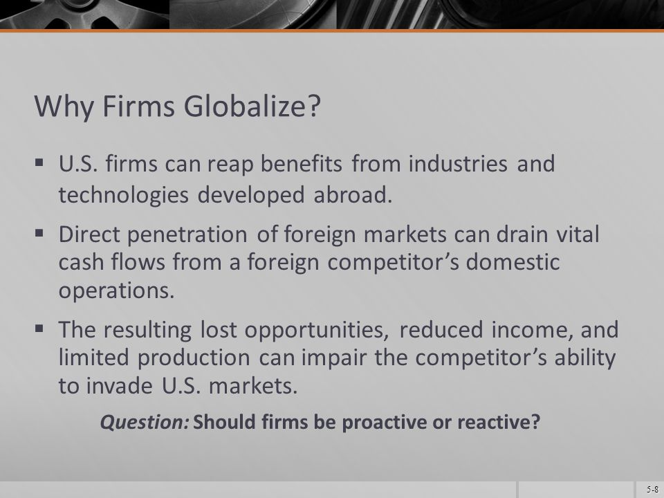 5-9 Reasons for Going Global PROACTIVE Additional resources Lowered costs Incentives New, expanded markets Exploitation of firm-specific advantages Taxes Economies of scale Synergy Power and prestige Protect home market REACTIVE Trade barriers International customers International competition Regulations Chance