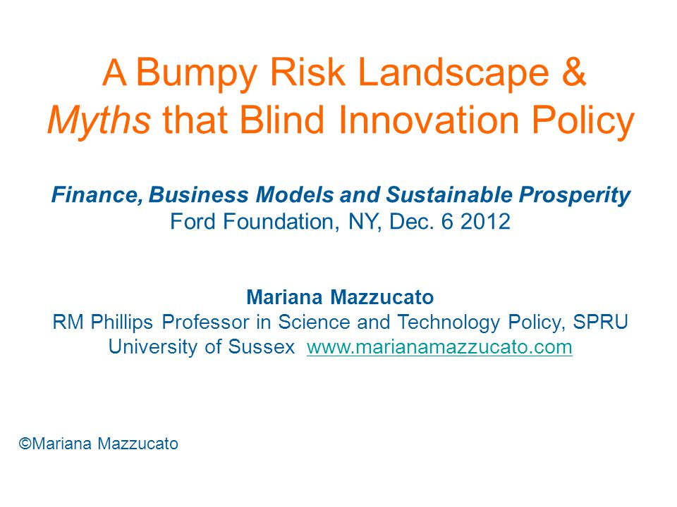 A Bumpy Risk Landscape & Myths that Blind Innovation Policy Finance, Business Models and Sustainable Prosperity Ford Foundation, NY, Dec.