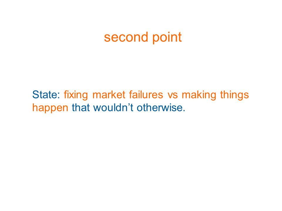 State: fixing market failures vs making things happen that wouldn't otherwise. second point