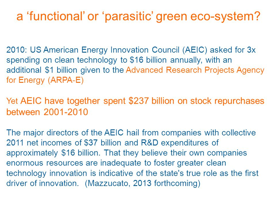 2010: US American Energy Innovation Council (AEIC) asked for 3x spending on clean technology to $16 billion annually, with an additional $1 billion given to the Advanced Research Projects Agency for Energy (ARPA-E) Yet AEIC have together spent $237 billion on stock repurchases between 2001-2010 The major directors of the AEIC hail from companies with collective 2011 net incomes of $37 billion and R&D expenditures of approximately $16 billion.