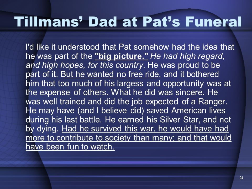 24 Tillmans' Dad at Pat's Funeral I d like it understood that Pat somehow had the idea that he was part of the big picture. He had high regard, and high hopes, for this country.