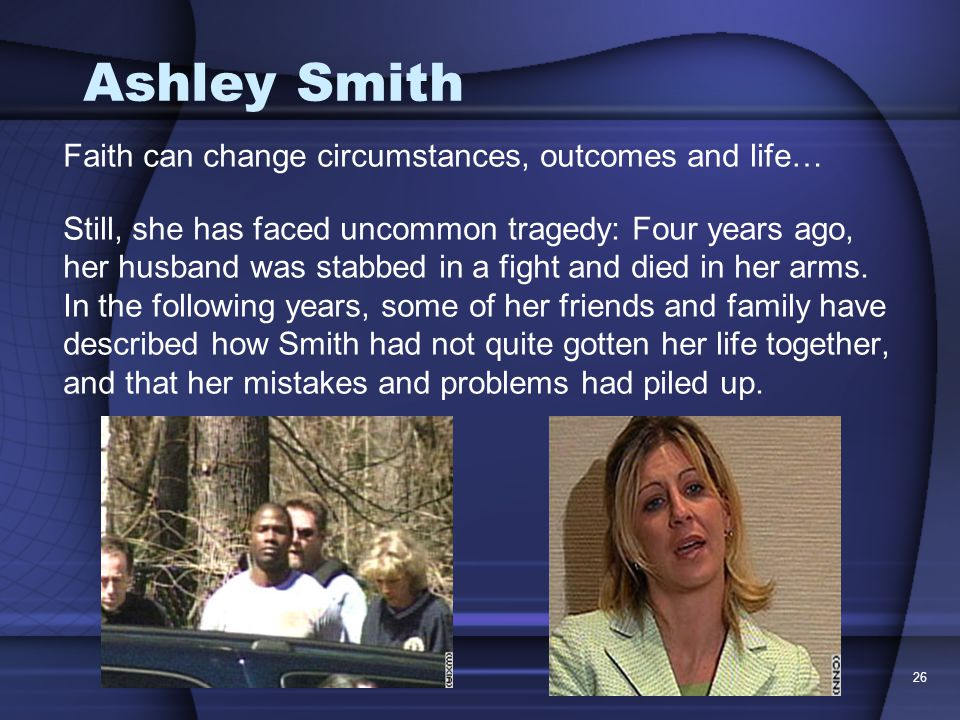26 Ashley Smith Faith can change circumstances, outcomes and life… Still, she has faced uncommon tragedy: Four years ago, her husband was stabbed in a fight and died in her arms.