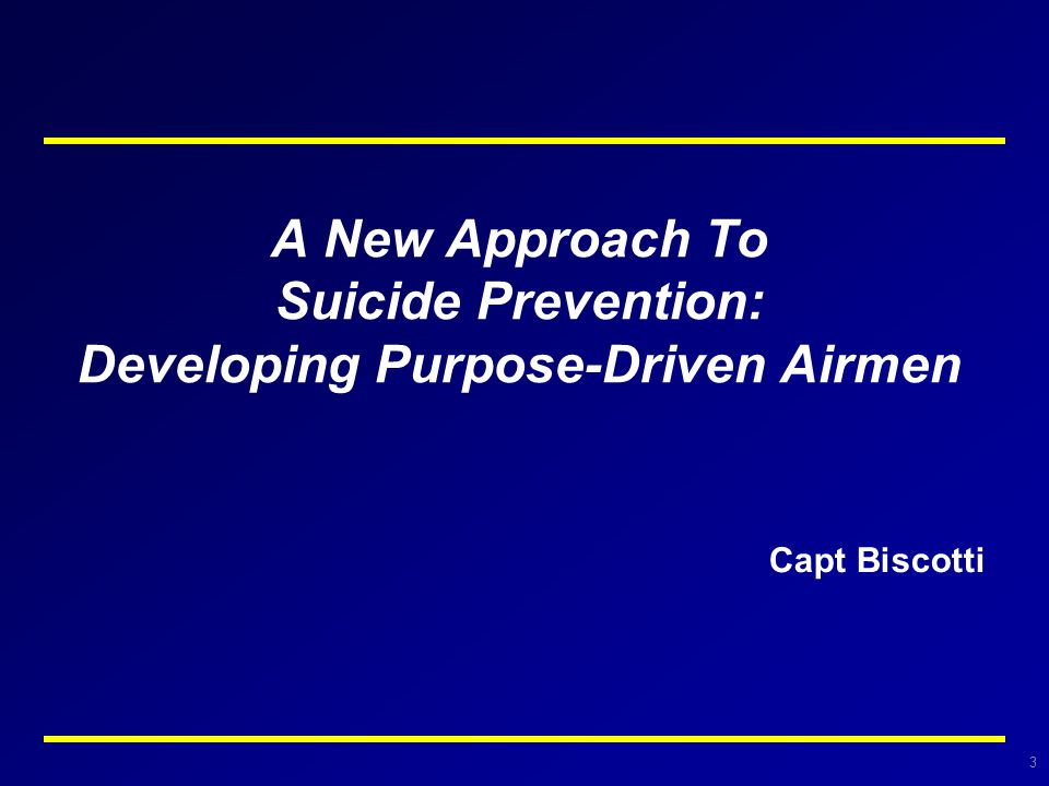 3 A New Approach To Suicide Prevention: Developing Purpose-Driven Airmen Capt Biscotti