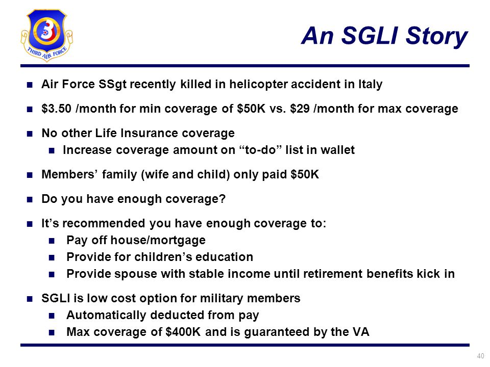 40 An SGLI Story Air Force SSgt recently killed in helicopter accident in Italy $3.50 /month for min coverage of $50K vs. $29 /month for max coverage