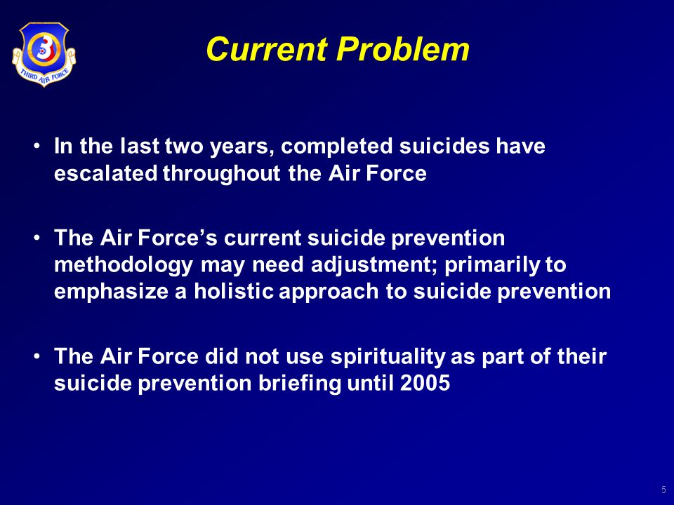 5 Current Problem In the last two years, completed suicides have escalated throughout the Air Force The Air Force's current suicide prevention methodo