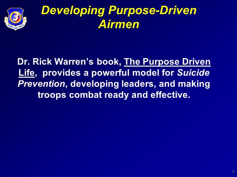 8 Developing Purpose-Driven Airmen Dr. Rick Warren's book, The Purpose Driven Life, provides a powerful model for Suicide Prevention, developing leade