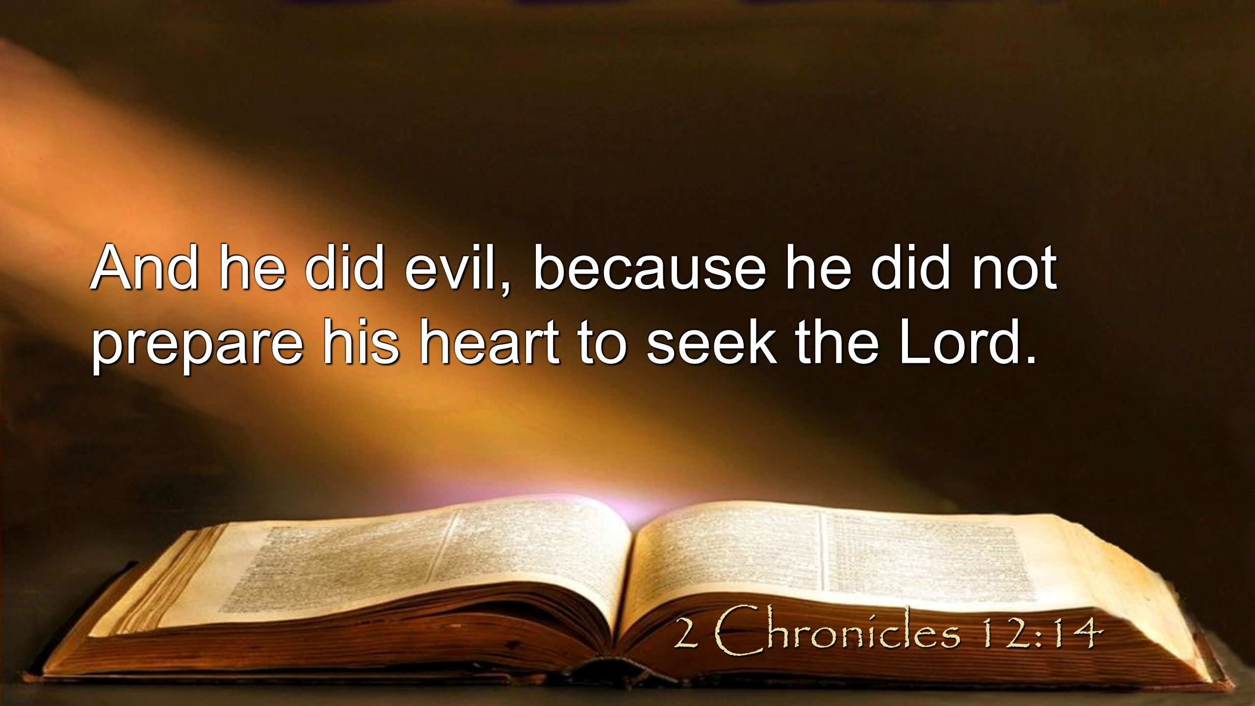 And he did evil, because he did not prepare his heart to seek the Lord. 2 Chronicles 12:14